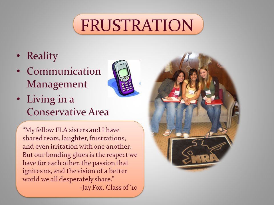 FRUSTRATION Reality Communication Management Living in a Conservative Area My fellow FLA sisters and I have shared tears, laughter, frustrations, and even irritation with one another.