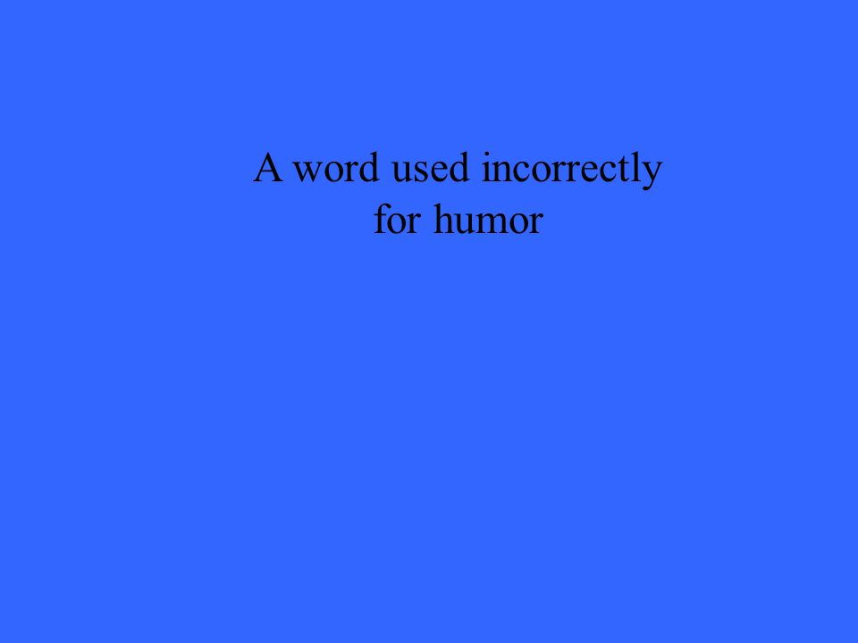 A word used incorrectly for humor
