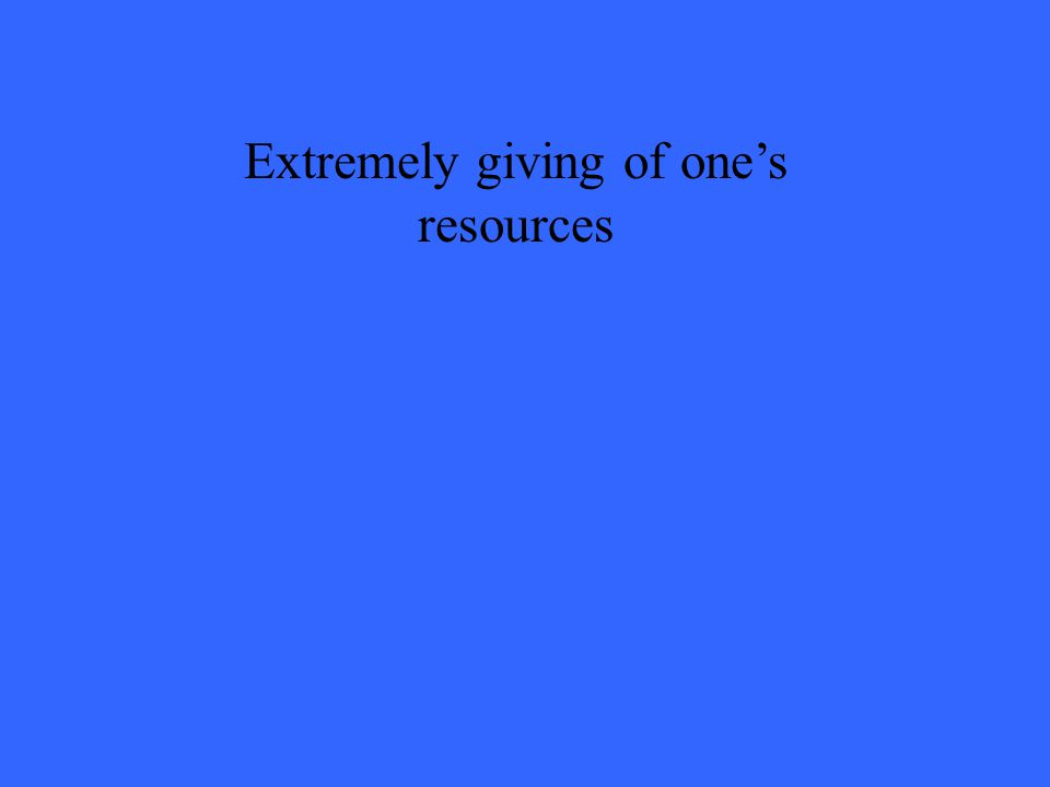Extremely giving of one's resources
