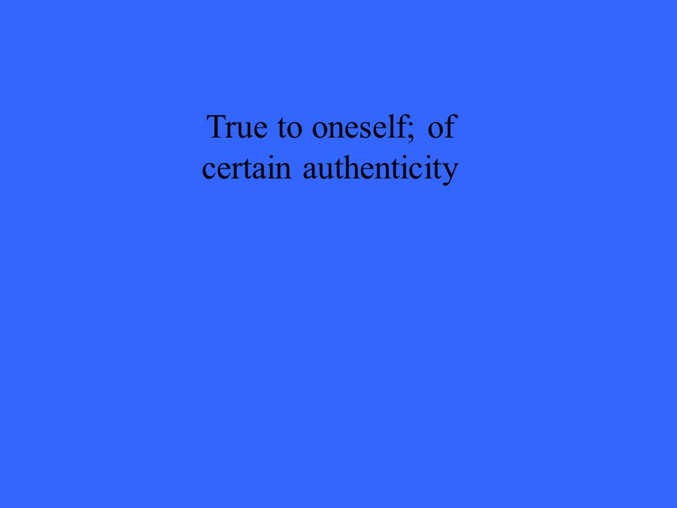 True to oneself; of certain authenticity