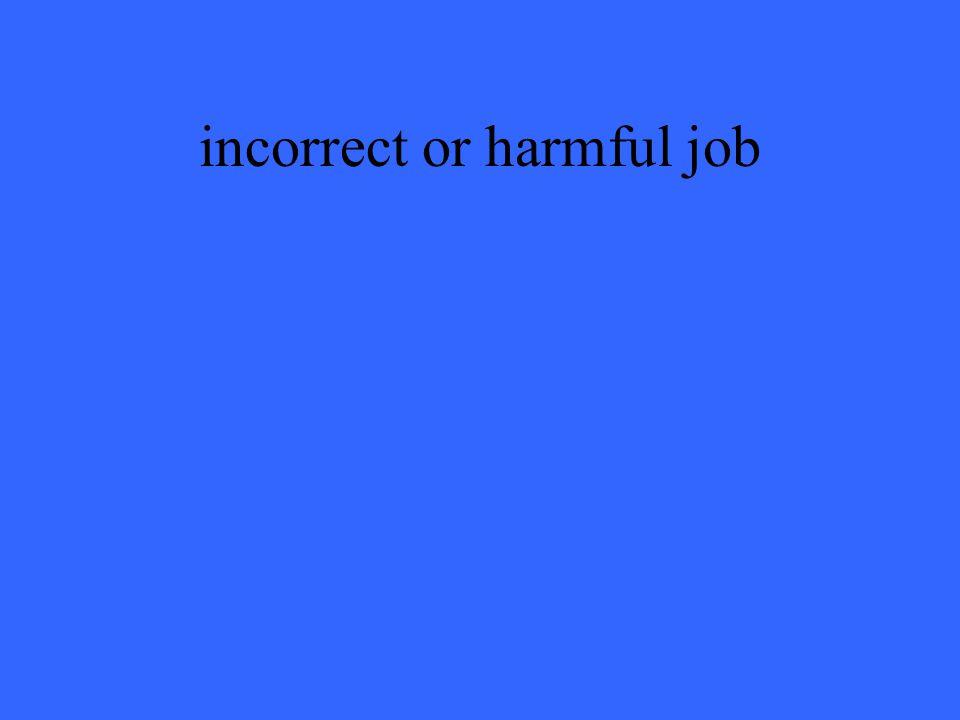 incorrect or harmful job