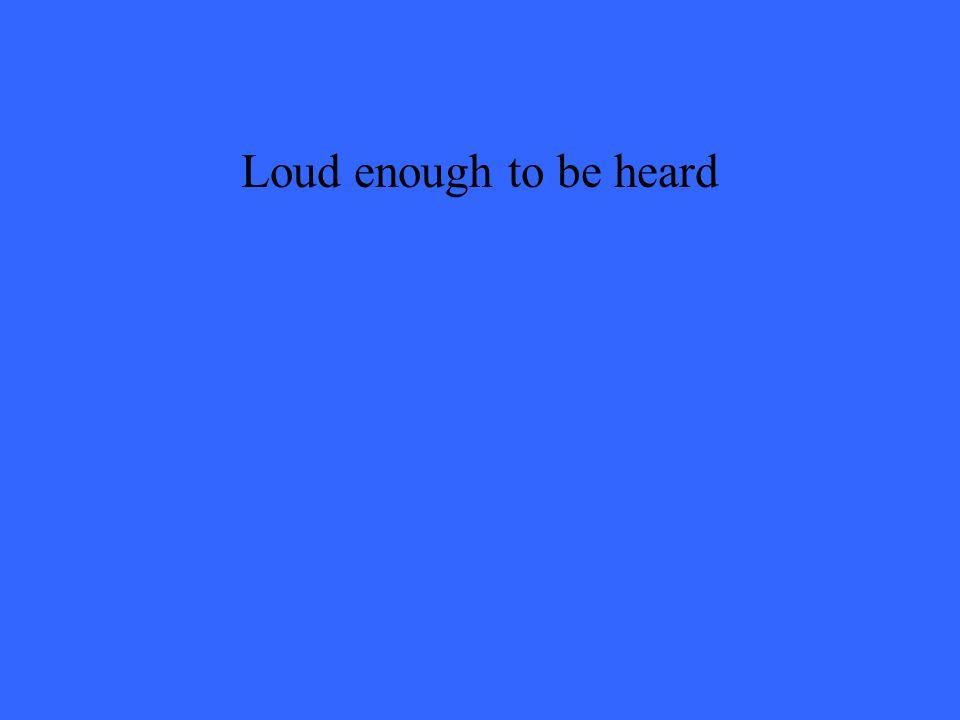 Loud enough to be heard