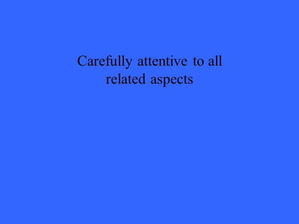 Carefully attentive to all related aspects