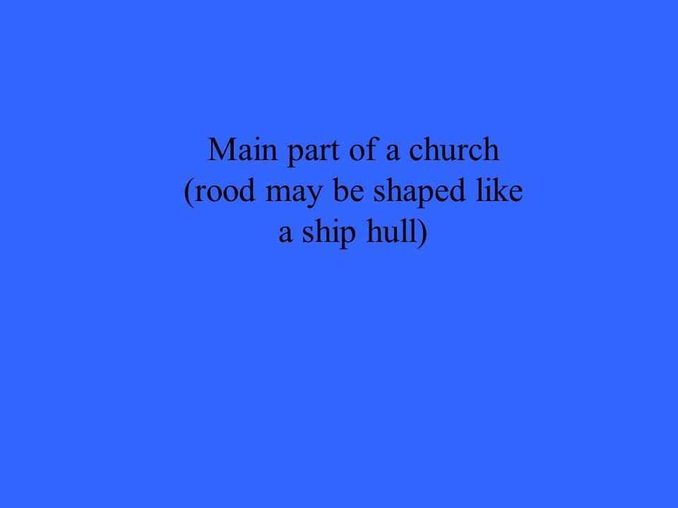 Main part of a church (rood may be shaped like a ship hull)