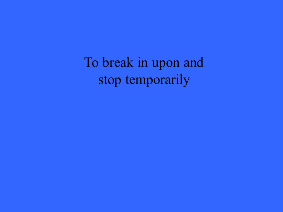 To break in upon and stop temporarily