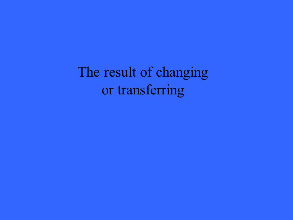 The result of changing or transferring