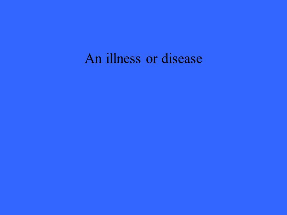 An illness or disease