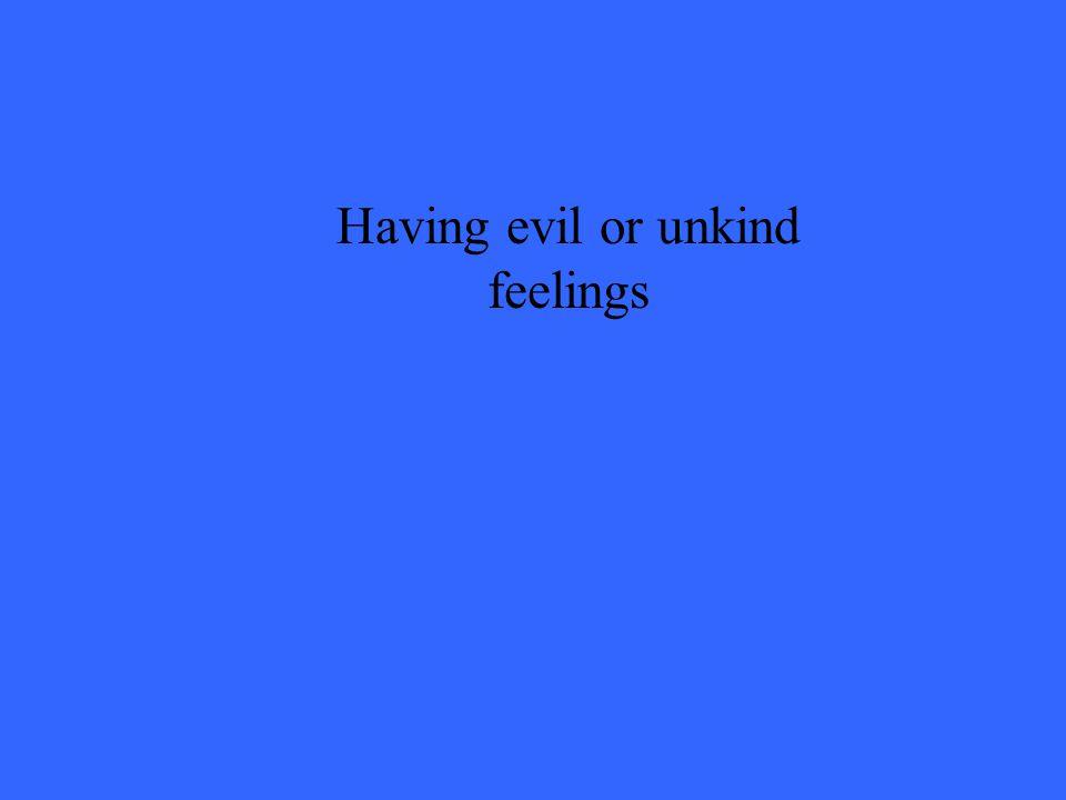 Having evil or unkind feelings
