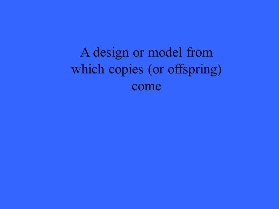 A design or model from which copies (or offspring) come