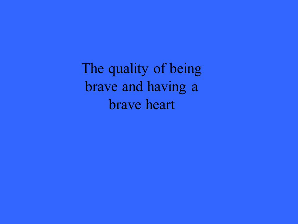 The quality of being brave and having a brave heart