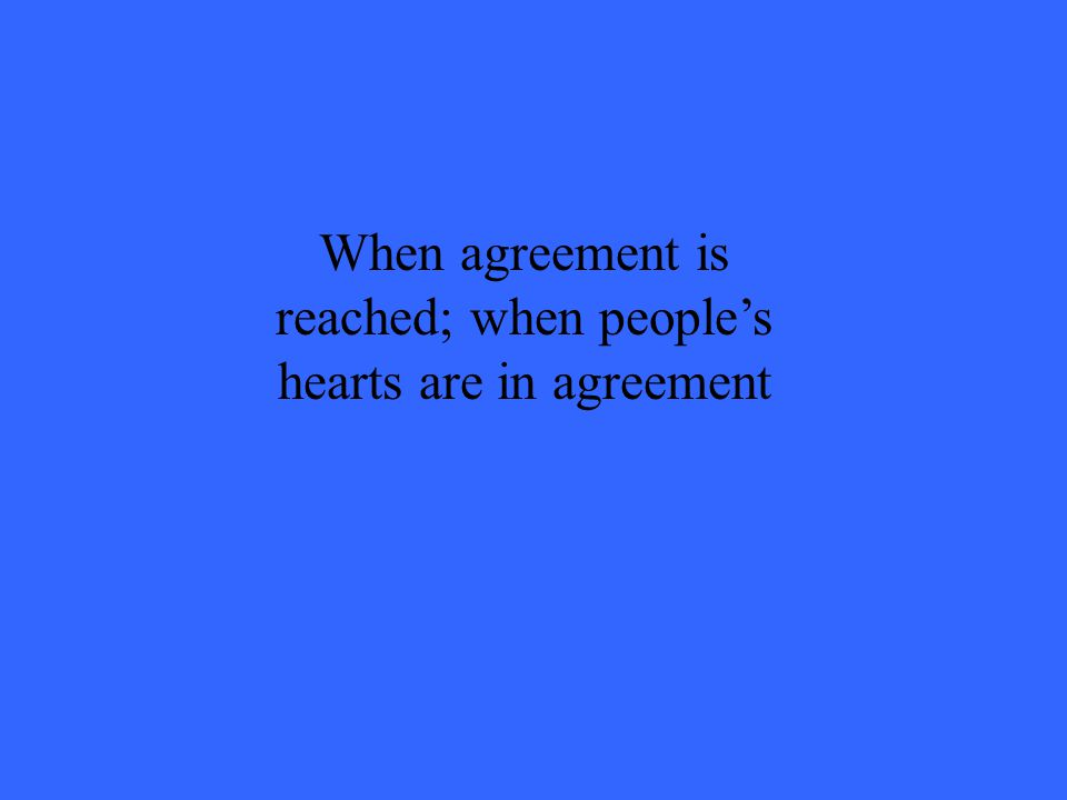 When agreement is reached; when people's hearts are in agreement