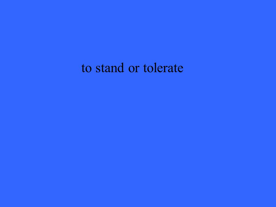 to stand or tolerate