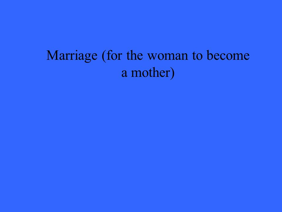 Marriage (for the woman to become a mother)
