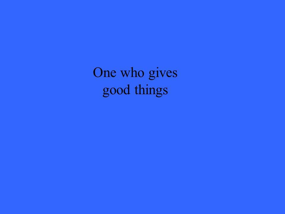 One who gives good things