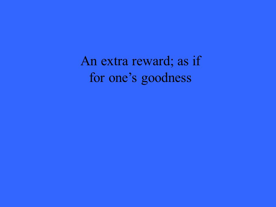 An extra reward; as if for one's goodness
