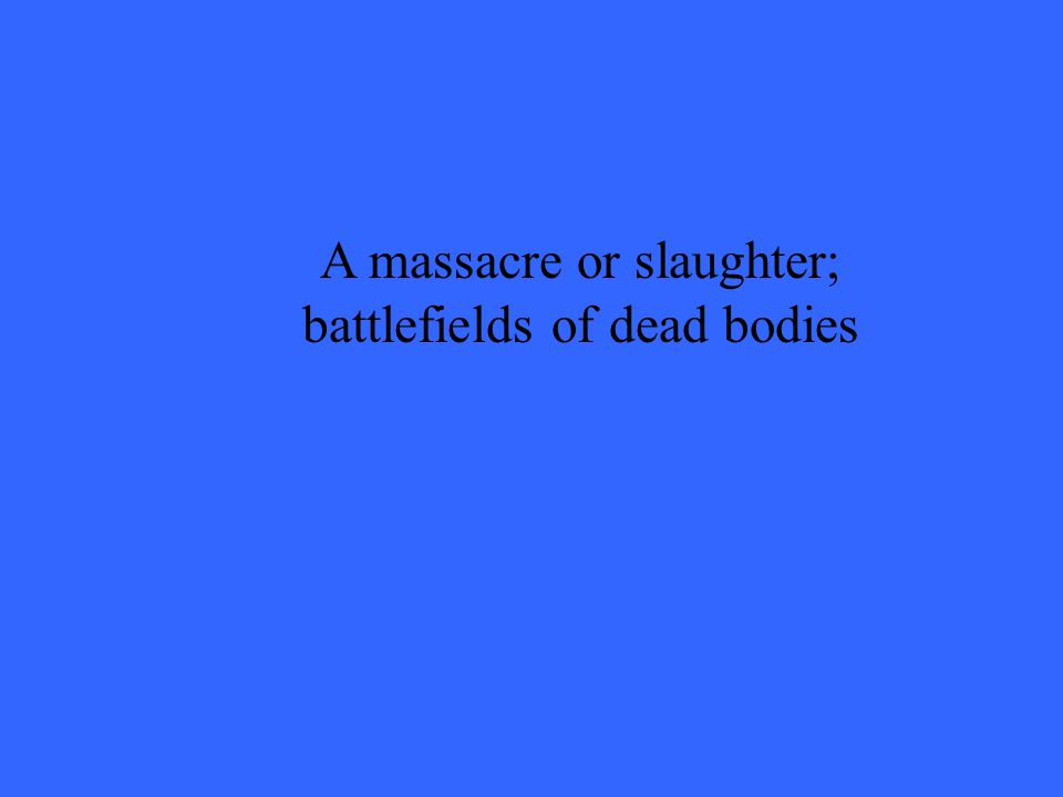 A massacre or slaughter; battlefields of dead bodies