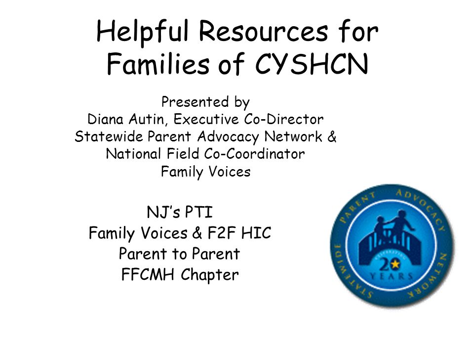 Helpful Resources for Families of CYSHCN Presented by Diana Autin, Executive Co-Director Statewide Parent Advocacy Network & National Field Co-Coordinator Family Voices NJ's PTI Family Voices & F2F HIC Parent to Parent FFCMH Chapter