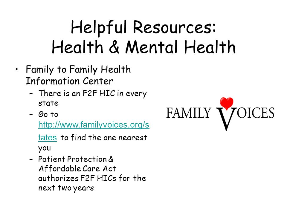 Helpful Resources: Health & Mental Health Family to Family Health Information Center –There is an F2F HIC in every state –Go to http://www.familyvoice