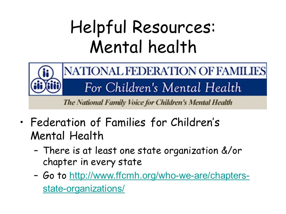 Helpful Resources: Mental health Federation of Families for Children's Mental Health –There is at least one state organization &/or chapter in every s