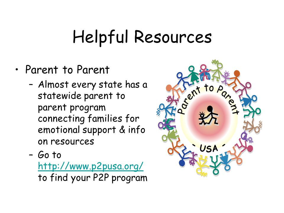 Helpful Resources Parent to Parent –Almost every state has a statewide parent to parent program connecting families for emotional support & info on re