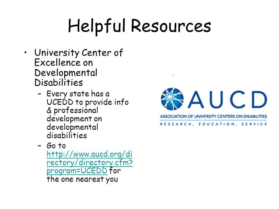 Helpful Resources University Center of Excellence on Developmental Disabilities –Every state has a UCEDD to provide info & professional development on developmental disabilities –Go to http://www.aucd.org/di rectory/directory.cfm.