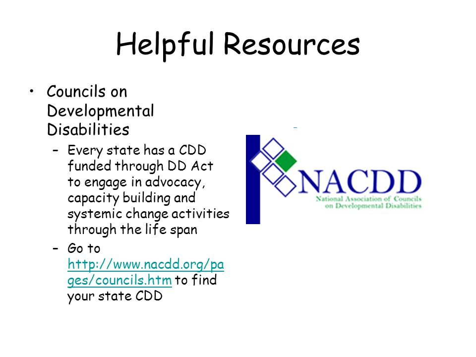 Helpful Resources Councils on Developmental Disabilities –Every state has a CDD funded through DD Act to engage in advocacy, capacity building and systemic change activities through the life span –Go to http://www.nacdd.org/pa ges/councils.htm to find your state CDD http://www.nacdd.org/pa ges/councils.htm