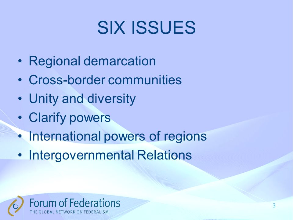 SIX ISSUES Regional demarcation Cross-border communities Unity and diversity Clarify powers International powers of regions Intergovernmental Relations 3