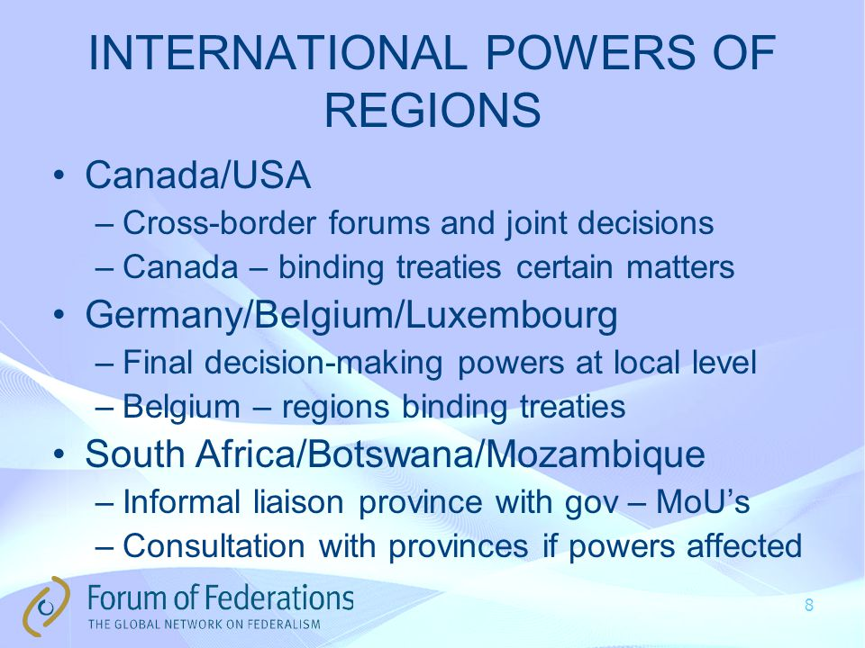 INTERNATIONAL POWERS OF REGIONS Canada/USA –Cross-border forums and joint decisions –Canada – binding treaties certain matters Germany/Belgium/Luxembourg –Final decision-making powers at local level –Belgium – regions binding treaties South Africa/Botswana/Mozambique –Informal liaison province with gov – MoU's –Consultation with provinces if powers affected 8
