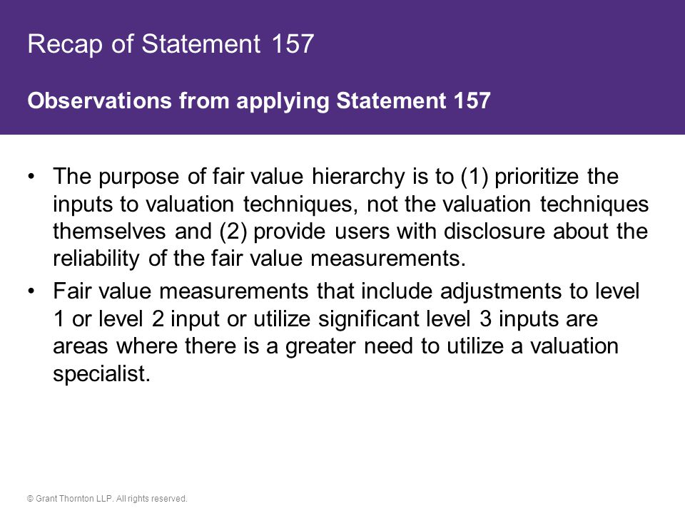 © Grant Thornton LLP. All rights reserved. Recap of Statement 157 Observations from applying Statement 157 The purpose of fair value hierarchy is to (