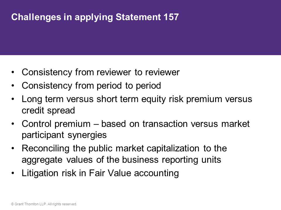 © Grant Thornton LLP. All rights reserved. Challenges in applying Statement 157 Consistency from reviewer to reviewer Consistency from period to perio