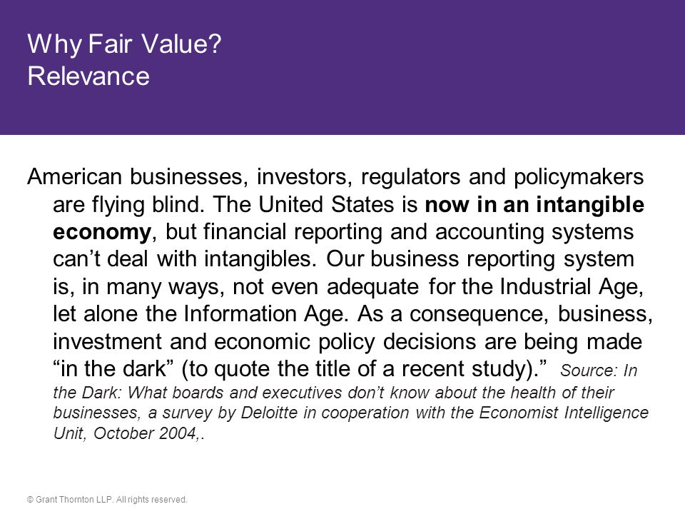 © Grant Thornton LLP. All rights reserved. Why Fair Value? Relevance American businesses, investors, regulators and policymakers are flying blind. The