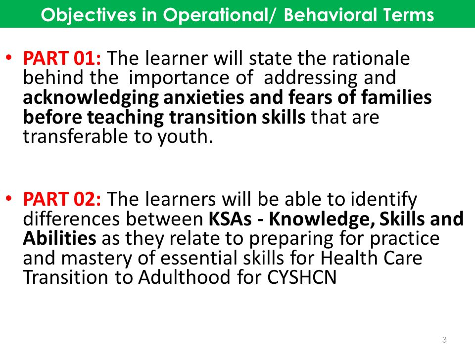 Objectives in Operational/ Behavioral Terms PART 03: The learner will identify lessons learned, apply it to their personal journey with their child and family and incorporate changes in work activities and functions that support other families and CYSHCN.