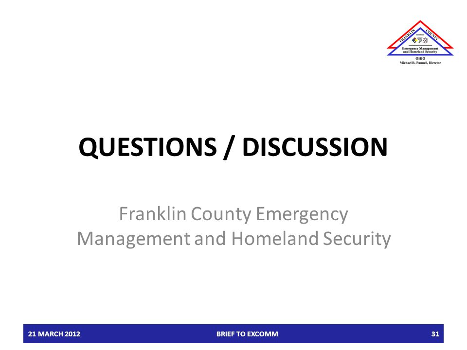 QUESTIONS / DISCUSSION Franklin County Emergency Management and Homeland Security 21 MARCH 2012BRIEF TO EXCOMM31