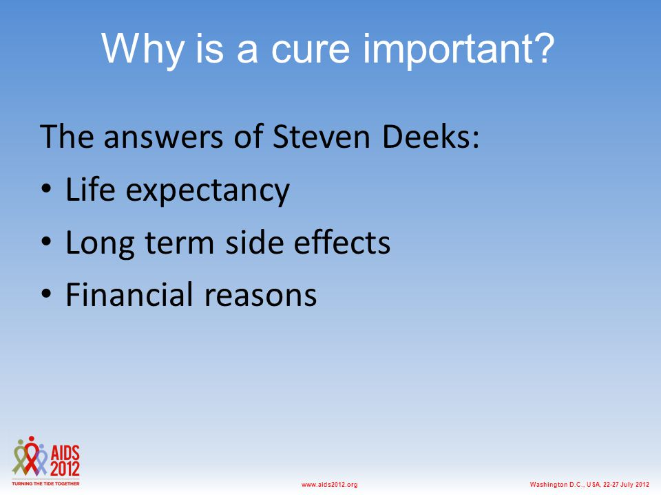 Washington D.C., USA, 22-27 July 2012www.aids2012.org Why is a cure important? The answers of Steven Deeks: Life expectancy Long term side effects Fin