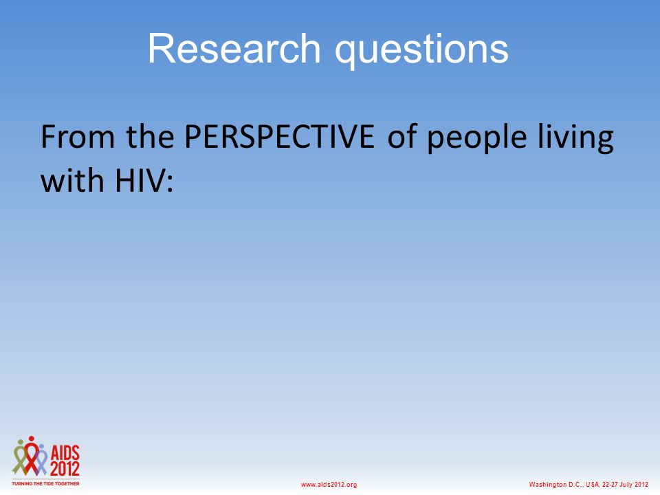 Washington D.C., USA, 22-27 July 2012www.aids2012.org Research questions From the PERSPECTIVE of people living with HIV: