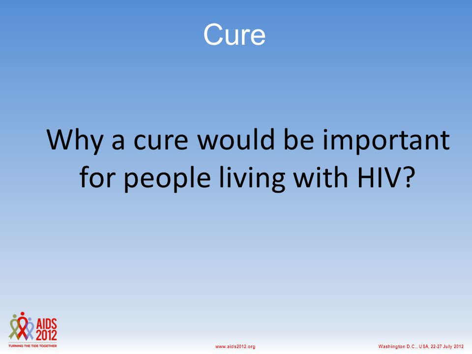 Washington D.C., USA, 22-27 July 2012www.aids2012.org Cure Why a cure would be important for people living with HIV?
