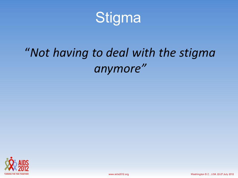 "Washington D.C., USA, 22-27 July 2012www.aids2012.org ""Not having to deal with the stigma anymore"" Stigma"