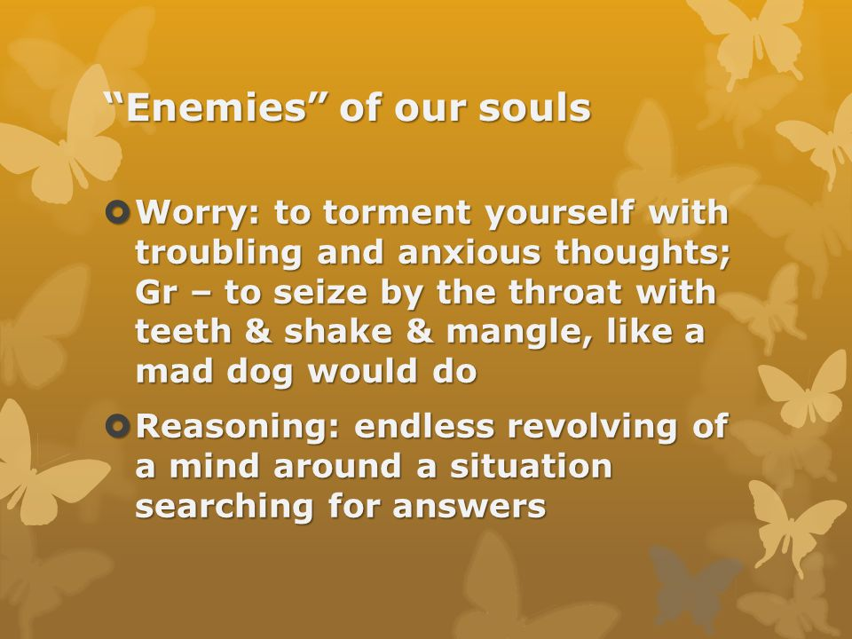 Enemies of our souls  Worry: to torment yourself with troubling and anxious thoughts; Gr – to seize by the throat with teeth & shake & mangle, like a mad dog would do  Reasoning: endless revolving of a mind around a situation searching for answers
