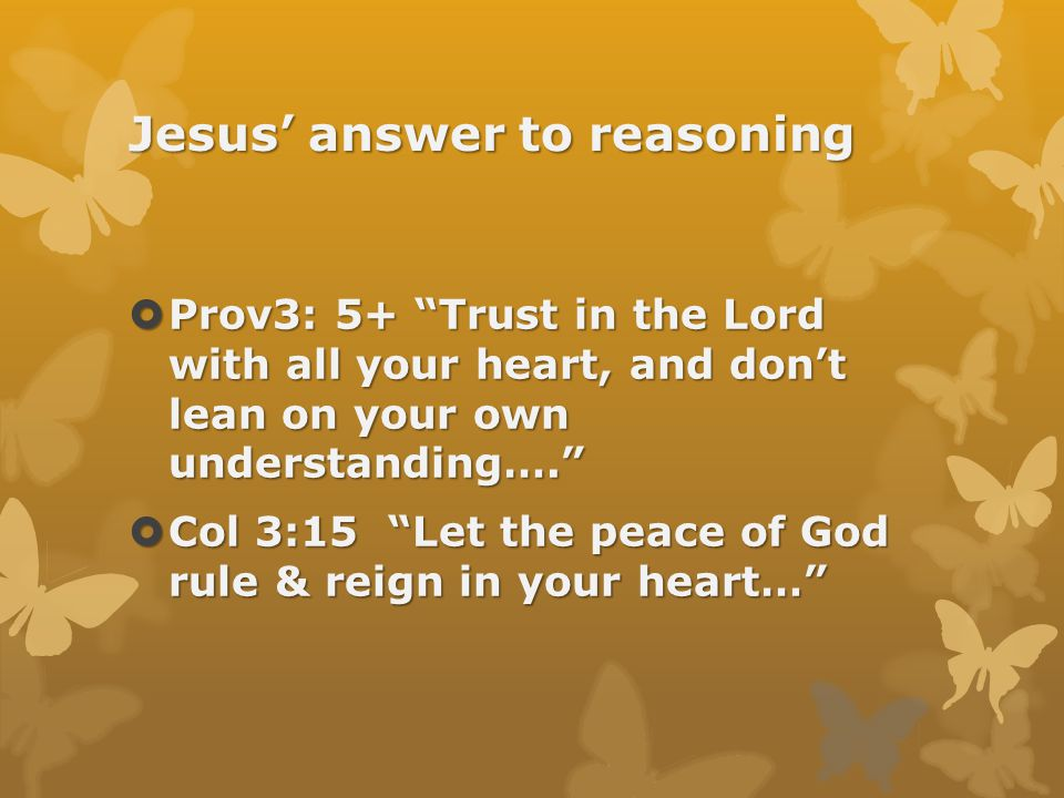 Jesus' answer to reasoning  Prov3: 5+ Trust in the Lord with all your heart, and don't lean on your own understanding….  Col 3:15 Let the peace of God rule & reign in your heart…