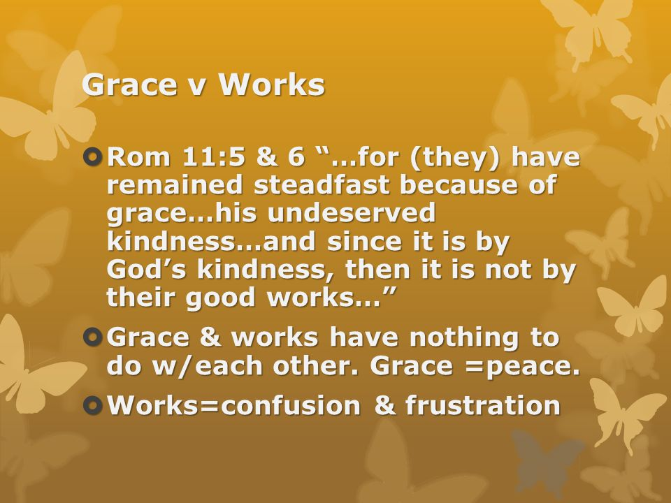 Grace v Works  Rom 11:5 & 6 …for (they) have remained steadfast because of grace…his undeserved kindness…and since it is by God's kindness, then it is not by their good works…  Grace & works have nothing to do w/each other.