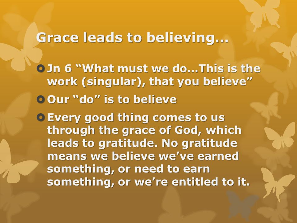 Grace leads to believing…  Jn 6 What must we do…This is the work (singular), that you believe  Our do is to believe  Every good thing comes to us through the grace of God, which leads to gratitude.