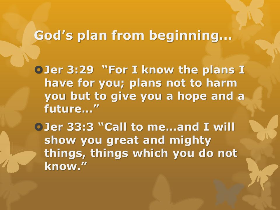 God's plan from beginning…  Jer 3:29 For I know the plans I have for you; plans not to harm you but to give you a hope and a future…  Jer 33:3 Call to me…and I will show you great and mighty things, things which you do not know.