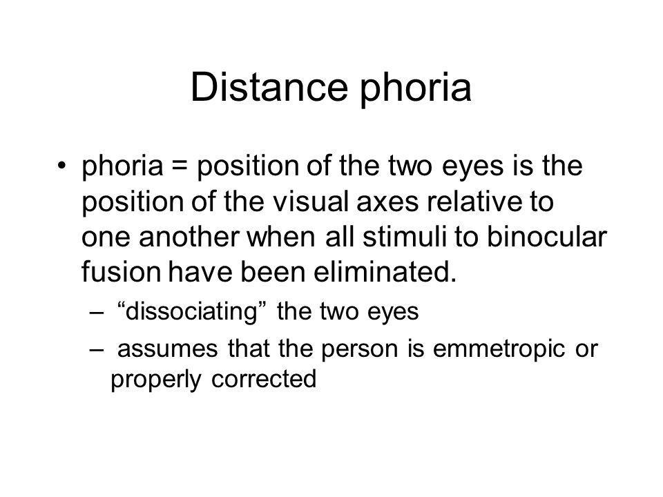 Distance phoria phoria = position of the two eyes is the position of the visual axes relative to one another when all stimuli to binocular fusion have