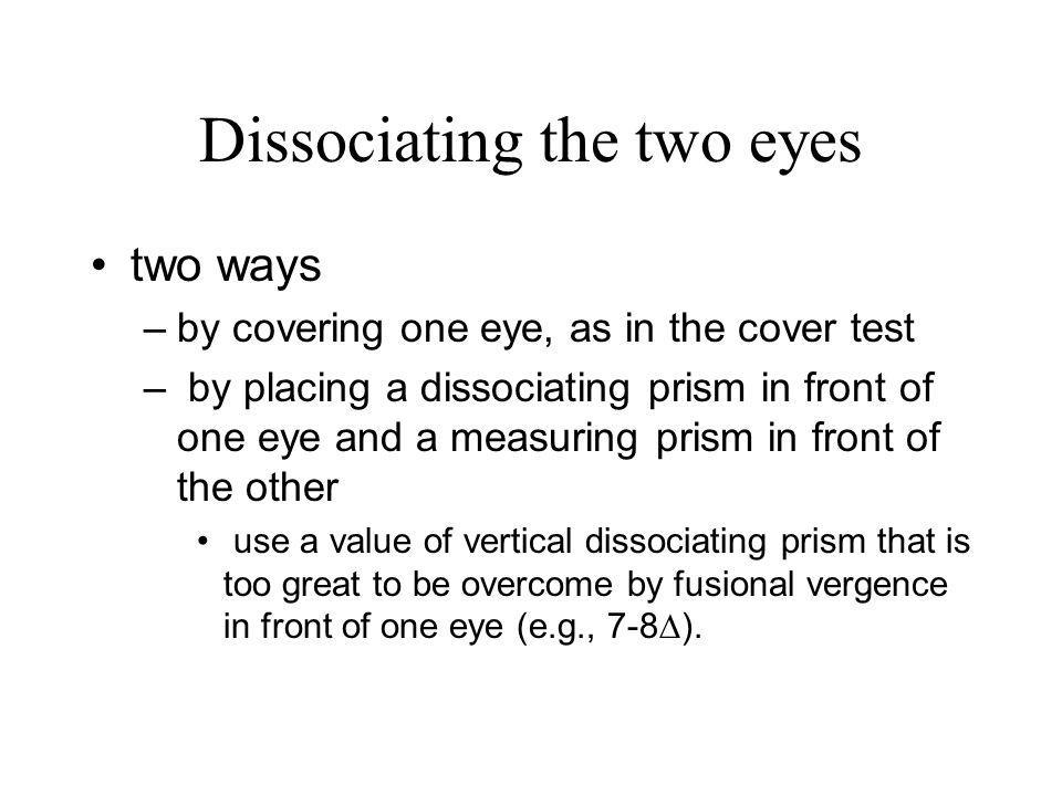 Dissociating the two eyes two ways –by covering one eye, as in the cover test – by placing a dissociating prism in front of one eye and a measuring pr