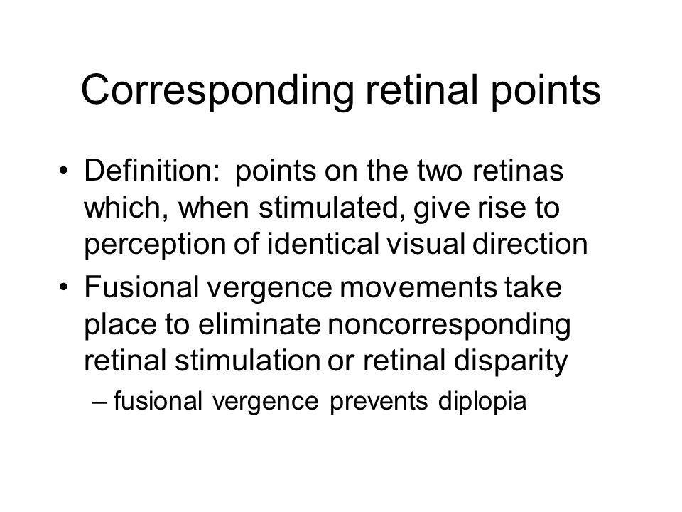 Corresponding retinal points Definition: points on the two retinas which, when stimulated, give rise to perception of identical visual direction Fusional vergence movements take place to eliminate noncorresponding retinal stimulation or retinal disparity –fusional vergence prevents diplopia