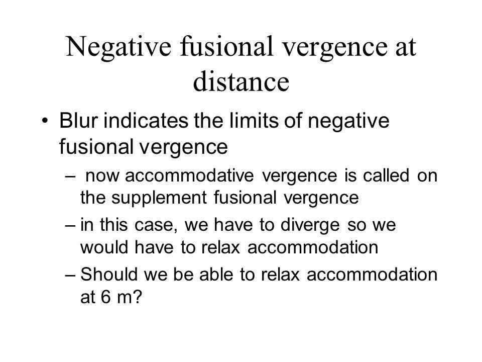 Negative fusional vergence at distance Blur indicates the limits of negative fusional vergence – now accommodative vergence is called on the supplement fusional vergence –in this case, we have to diverge so we would have to relax accommodation –Should we be able to relax accommodation at 6 m?