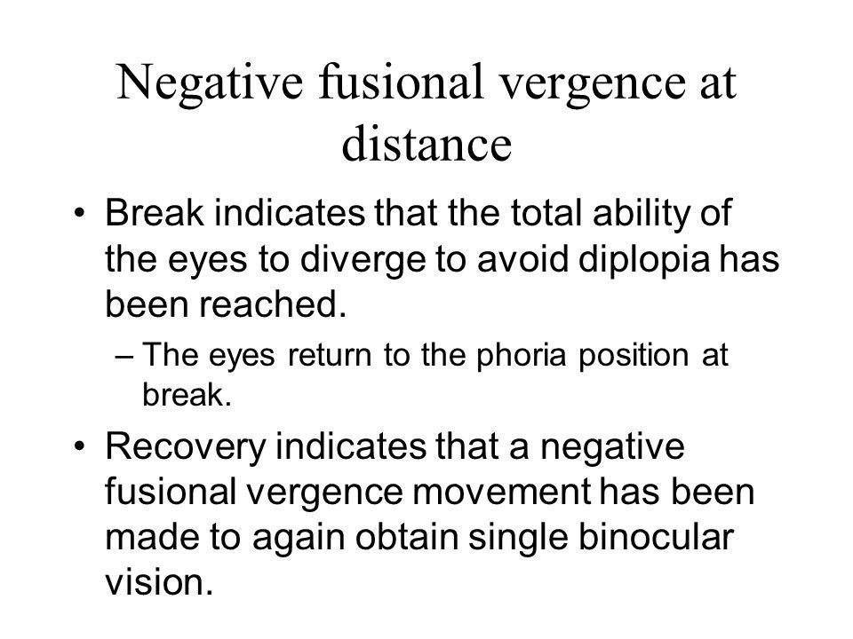 Negative fusional vergence at distance Break indicates that the total ability of the eyes to diverge to avoid diplopia has been reached. –The eyes ret