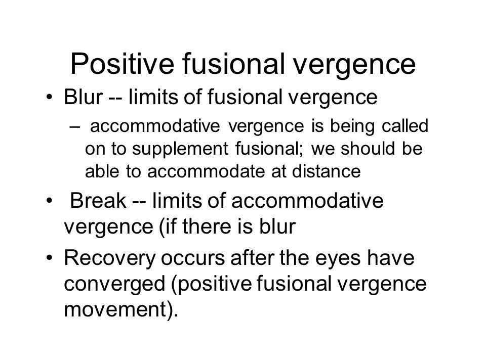 Positive fusional vergence Blur -- limits of fusional vergence – accommodative vergence is being called on to supplement fusional; we should be able to accommodate at distance Break -- limits of accommodative vergence (if there is blur Recovery occurs after the eyes have converged (positive fusional vergence movement).