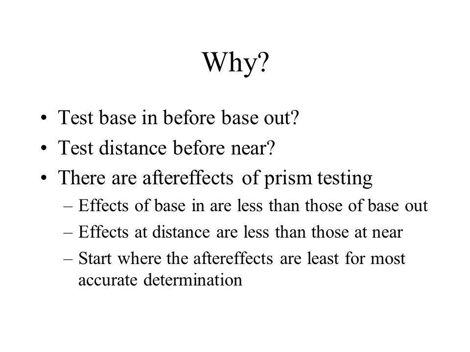 Why? Test base in before base out? Test distance before near? There are aftereffects of prism testing –Effects of base in are less than those of base