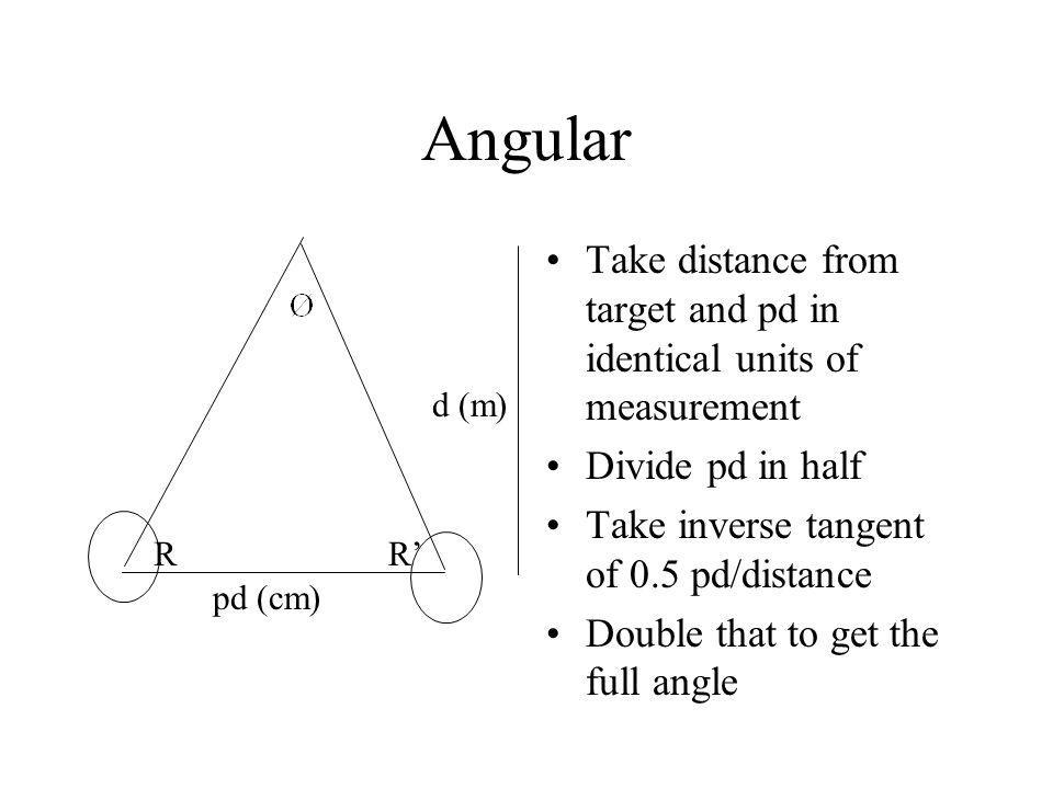 Angular Take distance from target and pd in identical units of measurement Divide pd in half Take inverse tangent of 0.5 pd/distance Double that to get the full angle d (m) pd (cm) RR'